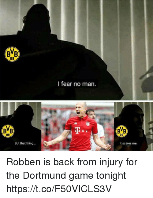 robben: BB  09  I fear no man.  BB  09  09  But that thing...  it scares me. Robben is back from injury for the Dortmund game tonight https://t.co/F50VICLS3V