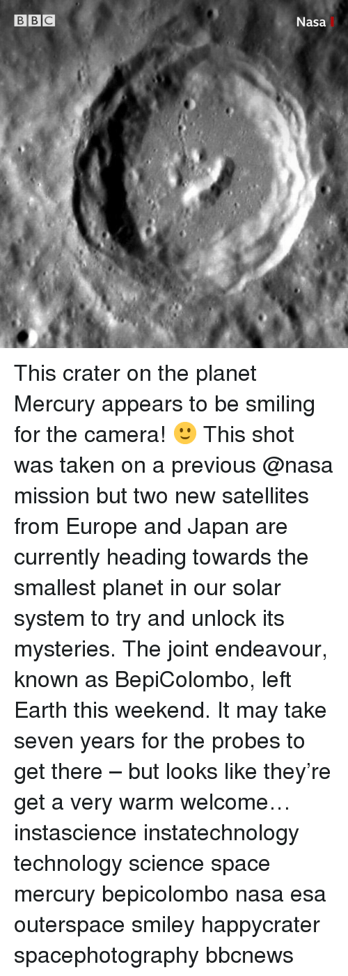 Memes, Nasa, and Taken: BB C  Nasa This crater on the planet Mercury appears to be smiling for the camera! 🙂 This shot was taken on a previous @nasa mission but two new satellites from Europe and Japan are currently heading towards the smallest planet in our solar system to try and unlock its mysteries. The joint endeavour, known as BepiColombo, left Earth this weekend. It may take seven years for the probes to get there – but looks like they're get a very warm welcome… instascience instatechnology technology science space mercury bepicolombo nasa esa outerspace smiley happycrater spacephotography bbcnews