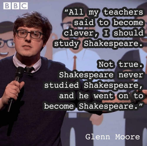 "Shakespeare, True, and Never: BBC  ""All my teachers  said to become  clever, Ishould  Study Shakespeare.  Not true.  Shakespeare never  studied Shakespeare,  and he went on to  become Shakespeare.""  Glenn Moore"