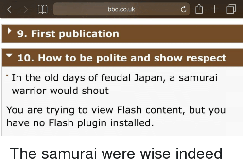 Samurai: bbc.co.uk  9. First publication  10. How to be polite and show respect  'In the old days of feudal Japan, a samurai  warrior would shout  You are trying to view Flash content, but you  have no Flash plugin installed. The samurai were wise indeed