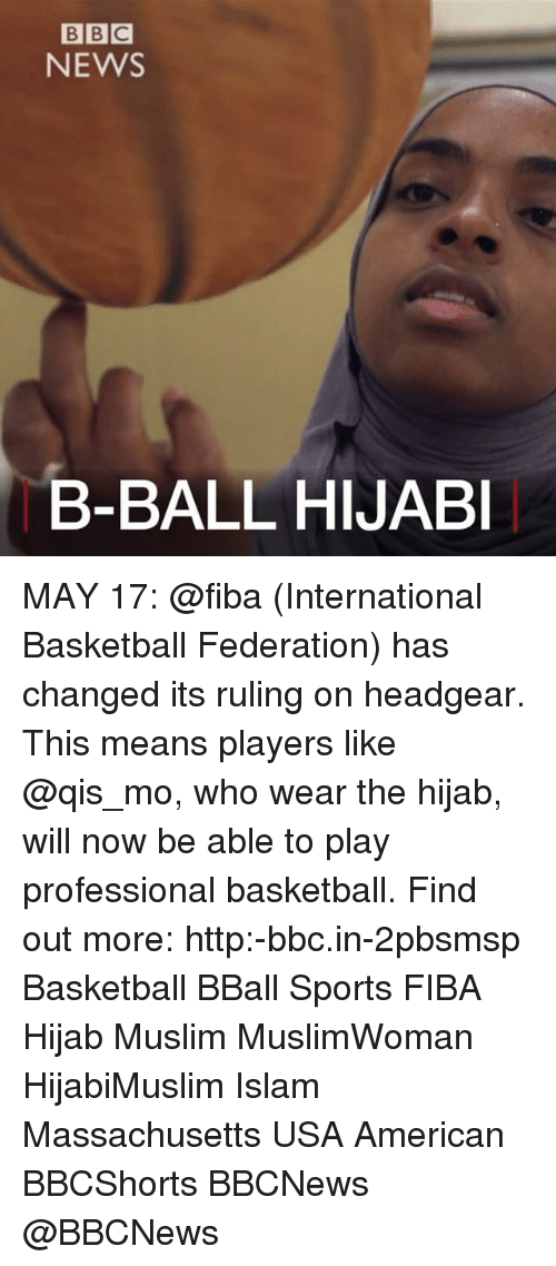 Hijabi: BBC  NEWS  B-BALL HIJABI MAY 17: @fiba (International Basketball Federation) has changed its ruling on headgear. This means players like @qis_mo, who wear the hijab, will now be able to play professional basketball. Find out more: http:-bbc.in-2pbsmsp Basketball BBall Sports FIBA Hijab Muslim MuslimWoman HijabiMuslim Islam Massachusetts USA American BBCShorts BBCNews @BBCNews