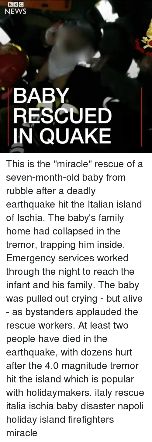 """Islander: BBC  NEWS  BABY  RESCUED  IN QUAKE This is the """"miracle"""" rescue of a seven-month-old baby from rubble after a deadly earthquake hit the Italian island of Ischia. The baby's family home had collapsed in the tremor, trapping him inside. Emergency services worked through the night to reach the infant and his family. The baby was pulled out crying - but alive - as bystanders applauded the rescue workers. At least two people have died in the earthquake, with dozens hurt after the 4.0 magnitude tremor hit the island which is popular with holidaymakers. italy rescue italia ischia baby disaster napoli holiday island firefighters miracle"""