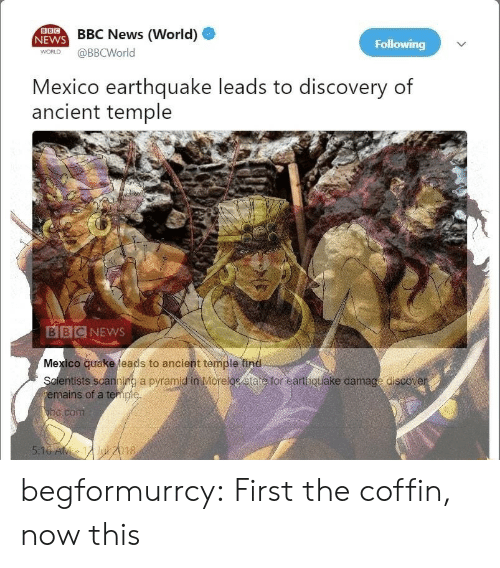 Earthquake: BBC  NEWS BBC News (World)  Following  WORLD  @BBCWorld  Mexico earthquake leads to discovery of  ancient temple  BIBCNEWS  Mexico quake leads to ancient temple find  Scientists scanning a pyramid in Morelos etate for earthquake damage discover  emains of a temple  bc.com  5:16 AM 12Jul 2018 begformurrcy:  First the coffin, now this