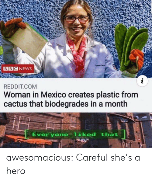 News, Reddit, and Tumblr: BBC NEWS  i  REDDIT.COM  Woman in Mexico creates plastic from  cactus that biodegrades in a month  Everyone liked that awesomacious:  Careful she's a hero