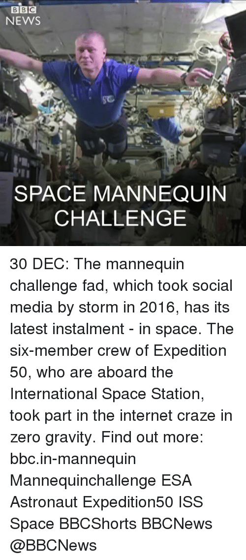 Mannequin Challeng: BBC  NEWS  SPACE MANNEQUIN  CHALLENGE 30 DEC: The mannequin challenge fad, which took social media by storm in 2016, has its latest instalment - in space. The six-member crew of Expedition 50, who are aboard the International Space Station, took part in the internet craze in zero gravity. Find out more: bbc.in-mannequin Mannequinchallenge ESA Astronaut Expedition50 ISS Space BBCShorts BBCNews @BBCNews