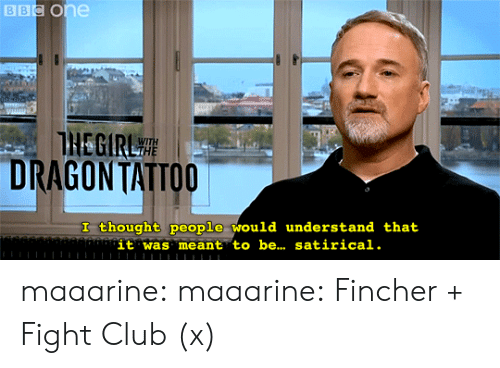 Club, Fight Club, and Target: BBC One  THEGIRL  DRAGON TATTOO  I thought people would understand that  it was meant to be... satirical. maaarine:  maaarine: Fincher + Fight Club (x)