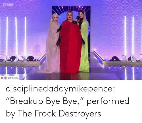 "bye: BBC  pdrukfans disciplinedaddymikepence:  ""Breakup Bye Bye,"" performed by The Frock Destroyers"