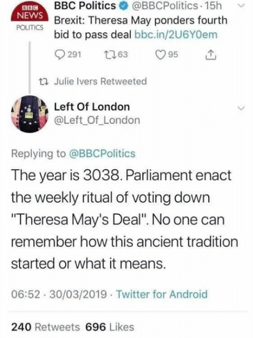 """Julie: BBC PoliticsBBCPolitics 15h  exit: Theresa May ponders fourth  NEWS  POLITICS  bid to pass deal bbc.in/2U6YOem  ti Julie Ivers Retweeted  Left Of London  @Left Of_London  Replying to @BBCPolitics  The year is 3038. Parliament enact  the weekly ritual of voting down  Theresa May's Deal"""". No one can  remember how this ancient tradition  started or what it means.  06:52 30/03/2019 Twitter for Android  240 Retweets 696 Likes"""