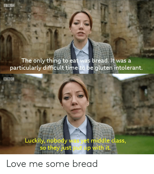 Love, Gluten, and Time: BBC  The only thing to eat was bread. It was a  particularly difficult time to be gluten intolerant.  BBC  Luckily, nobody was yet middle class,  so they just pt up with it. Love me some bread