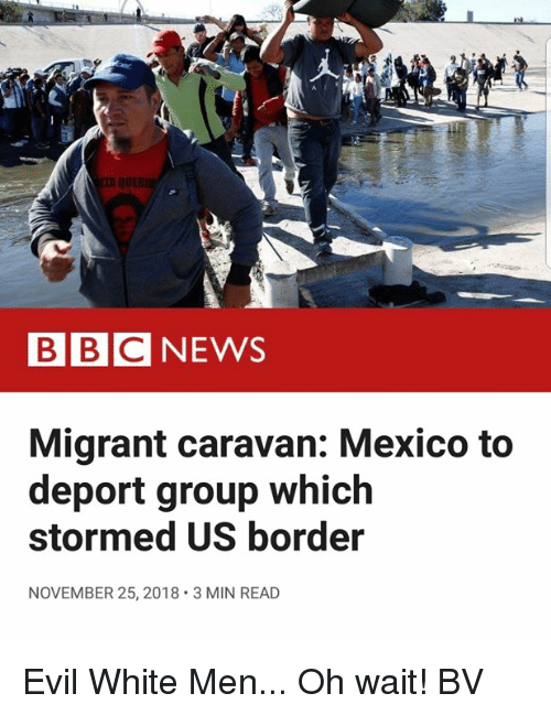 Memes, Mexico, and White: BBCNEWS  Migrant caravan: Mexico to  deport group which  stormed US border  NOVEMBER 25, 2018 3 MIN READ Evil White Men... Oh wait! BV