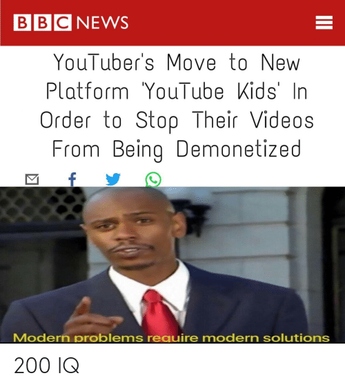 Videos, Move, and New: BBCNEWS  YouTuber's Move to New  PlatformYouTubeKids'In  Order to Stop Their Videos  From BeingDemonetized  Modern problems require modern solutions 200 IQ