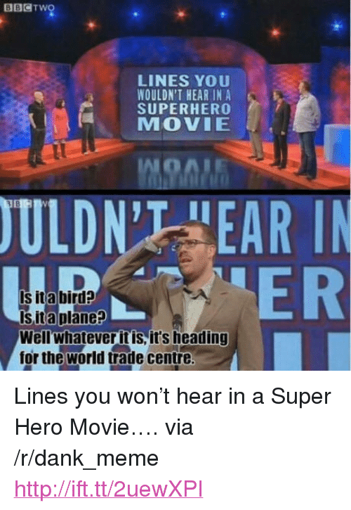 "hero movie: BBCTwo  LINES YOU  WOULDN'T HEAR IN A  SUPERHERO  MOVIE  ULDN'T HEAR I  ER  Is ita bird?  Is ita plane?  Wellwhatever it is, it's heading  for the world trade centre <p>Lines you won&rsquo;t hear in a Super Hero Movie&hellip;. via /r/dank_meme <a href=""http://ift.tt/2uewXPI"">http://ift.tt/2uewXPI</a></p>"