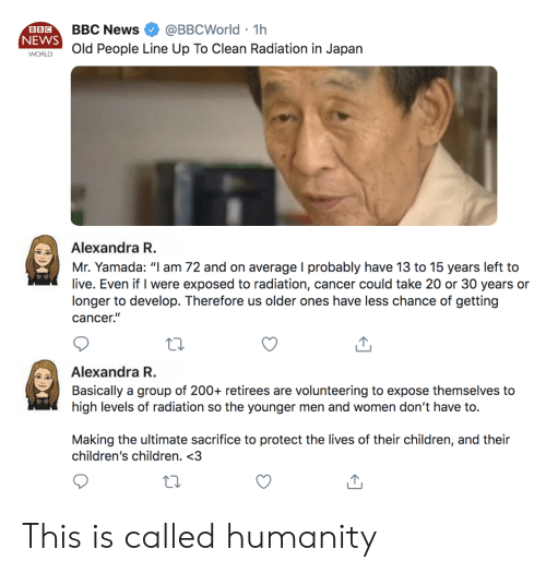 """Old People: @BBCWorld 1h  BBC News  BBC  NEWS  .  Old People Line Up To Clean Radiation in Japan  WORLD  Alexandra R.  Mr. Yamada: """"l am 72 and on average I probably have 13 to 15 years left to  live. Even if I were exposed to radiation, cancer could take 20 or 30 years or  longer to develop. Therefore us older ones have less chance of getting  cancer.""""  Alexandra R.  Basically a group of 200+ retirees are volunteering to expose themselves to  high levels of radiation so the younger men and women don't have to.  Making the ultimate sacrifice to protect the lives of their children, and their  children's children. <3 This is called humanity"""