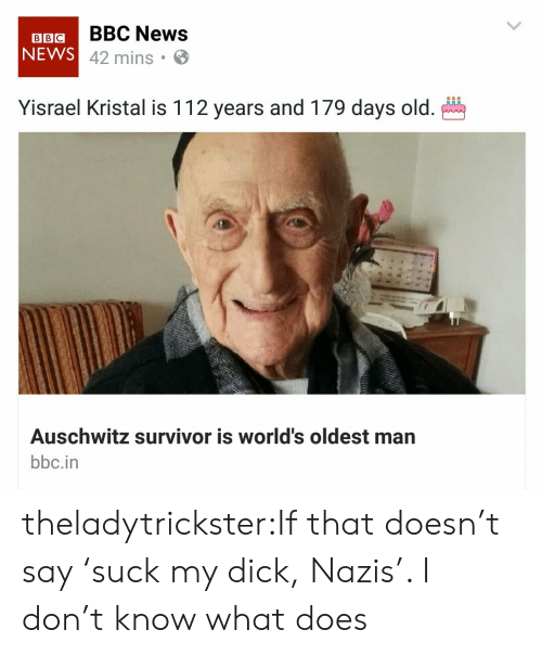 Worlds Oldest: BBIGBBC News  NEWS  42 mins .  Yisrael Kristal is 112 years and 179 days old.  Auschwitz survivor is world's oldest man  bbc.in theladytrickster:If that doesn't say 'suck my dick, Nazis'. I don't know what does
