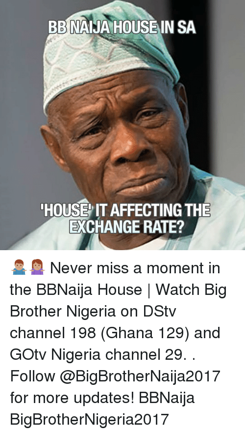 Memes, Big Brother, and Ghana: BBNAIJA HOUSE IN SA  HOUSE IT AFFECTING THE  EXCHANGE RATE? 🤷🏽‍♂️🤷🏽‍♀️ Never miss a moment in the BBNaija House | Watch Big Brother Nigeria on DStv channel 198 (Ghana 129) and GOtv Nigeria channel 29. . Follow @BigBrotherNaija2017 for more updates! BBNaija BigBrotherNigeria2017