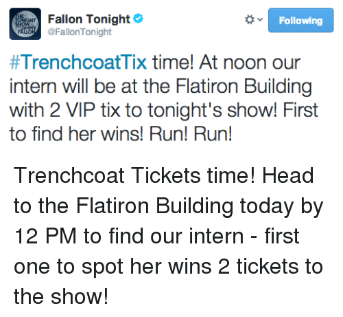 Tix: Bbr Fallon Tonight  Following  @FallonTonight  #TrenchcoatTix time! At noon our  intern will be at the Flatiron Building  with 2 VIP tix to tonight's show! First  to find her wins! Run! Run! <p>Trenchcoat Tickets time! Head to the Flatiron Building today by 12 PM to find our intern - first one to spot her wins 2 tickets to the show!</p>