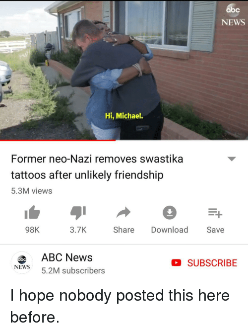 News, Tattoos, and Michael: bc  NEWS  Hi, Michael.  Former neo-Nazi removes swastika  tattoos after unlikely friendship  5.3M views  98K  3.7K  Share  Download Save  0bcABC News  NEWS 5.2M subscribers  D SUBSCRIBE I hope nobody posted this here before.