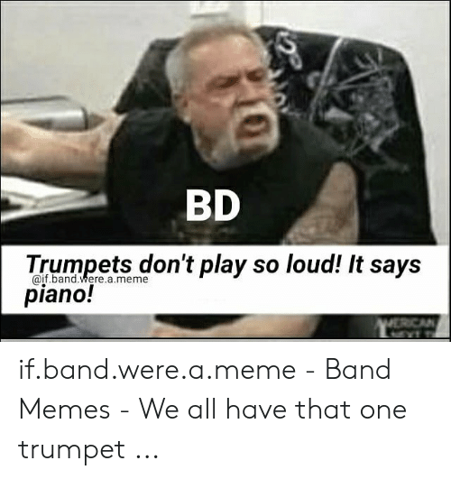 Funny Band Memes: BD  Trumpets dn't play so loud! It says  piano!  @if.band.were.a.meme  ERCAN if.band.were.a.meme - Band Memes - We all have that one trumpet ...