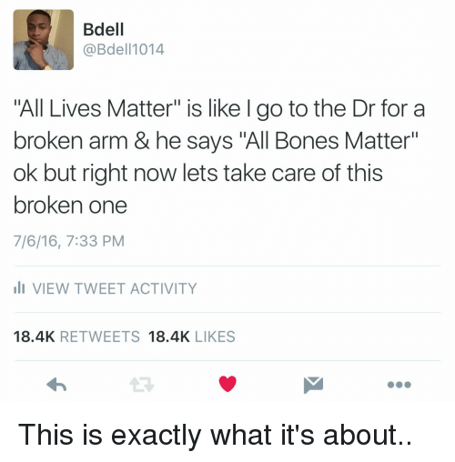 """Broken Arms: Bdell  @Bdel 1014  All Lives Matter"""" is like l go to the Dr for a  broken arm & he says """"All Bones Matter""""  ok but right now lets take care of this  broken one  7/6/16, 7:33 PM  li VIEW TWEET ACTIVITY  18.4K  RETWEETS  18.4K  LIKES This is exactly what it's about.."""