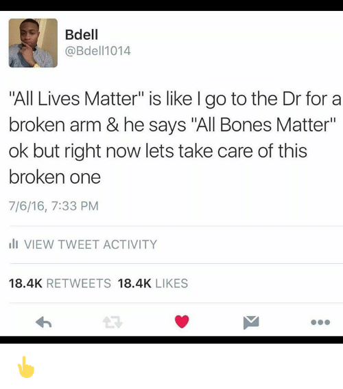 """Broken Arms: Bdell  @Bdell 1014  """"All Lives Matter"""" is like l go to the Dr for a  broken arm & he says """"All Bones Matter""""  ok but right now lets take care of this  broken one  7/6/16, 7:33 PM  III VIEW TWEET ACTIVITY  18.4K  RETWEETS  18.4K  LIKES 👆"""