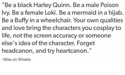"""Poison Ivy: """"Be a black Harley Quinn. Be a male Poison  Ivy. Be a female Loki. Be a mermaid in a hijab.  Be a Buffy in a wheelchair. Your own qualities  and love bring the characters you cosplay to  life, not the screen accuracy or someone  else's idea of the character. Forget  headcanon, and try heartcanon.""""  Misa on Wheels"""