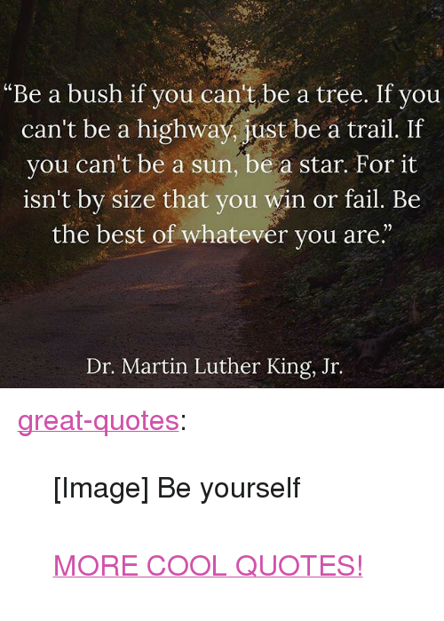 """dr martin luther king: """"Be a bush if you can't be a tree. If you  can't be a highway, just be a trail. If  you can't be a sun, be a star. For it  isn't by size that you win or fail. Be  the best of whatever you are.""""  21  Dr. Martin Luther King, Jr. <p><a href=""""http://great-quotes.tumblr.com/post/162362235517/image-be-yourself-more-cool-quotes"""" class=""""tumblr_blog"""">great-quotes</a>:</p>  <blockquote><p>[Image] Be yourself<br/><br/><a href=""""http://cool-quotes.net/"""">MORE COOL QUOTES!</a></p></blockquote>"""