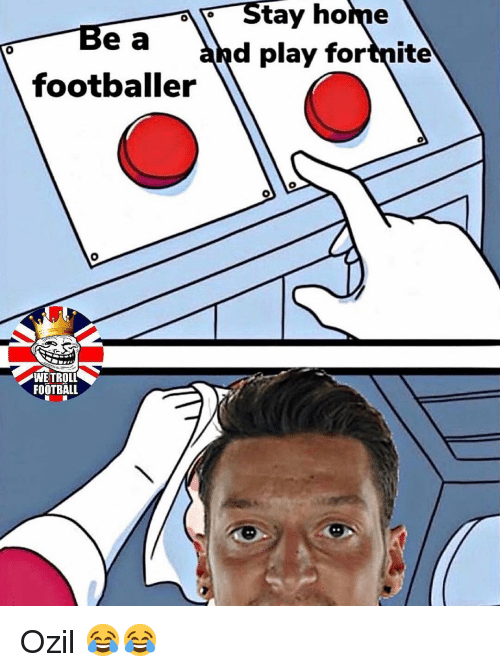footballer: Be a  footballer  Stay home  and play fortnite  0  WETROLL  FOOTBALL Ozil 😂😂