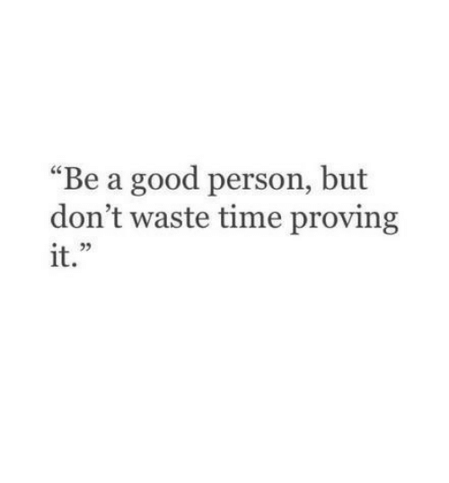 "Good, Time, and Person: ""Be a good person, but  don't waste time proving  it.  L 2"