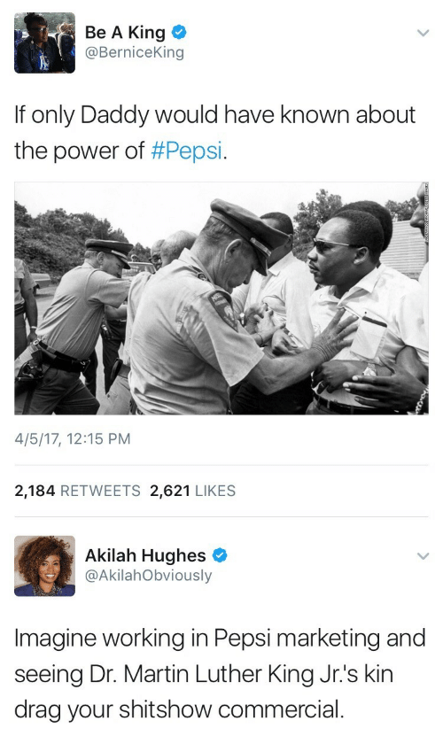 dr martin luther king: Be A King <  @BerniceKing  If only Daddy would have known about  the power of #Pepsi.  4/5/17, 12:15 PM  2,184 RETWEETS 2,621 LIKES   Akilah Hughes  @AkilahObviously  Imagine working in Pepsi marketing and  seeing Dr. Martin Luther King Jr.'s kin  drag your shitshow commercial.