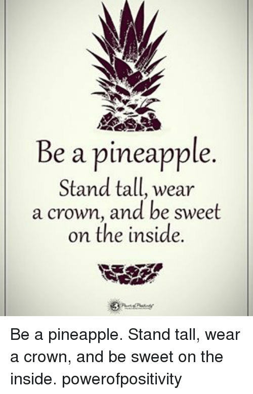 Pineappl: Be a pineapple  Stand tall, wear  a crown, and be sweet  on the inside. Be a pineapple. Stand tall, wear a crown, and be sweet on the inside. powerofpositivity
