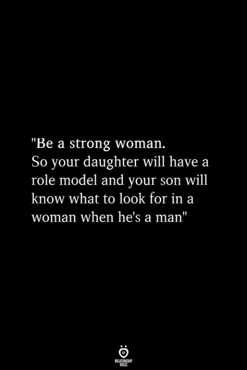 """Strong, A Strong Woman, and Daughter: """"Be a strong woman.  So your daughter will have a  role model and your son will  know what to look for in a  woman when he's a man"""""""