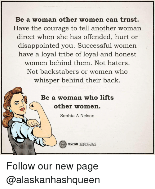 Haterate: Be a woman other women can trust.  Have the courage to tell another woman  direct when she has  offended, hurt or  disappointed you. Successful women  have a loyal tribe of loyal and honest  women behind them. Not haters.  Not backstabers or women who  whisper behind their back  Be a woman who lifts  other women.  Sophia A Nelson  HIGHER  PERSPECTIVE Follow our new page @alaskanhashqueen
