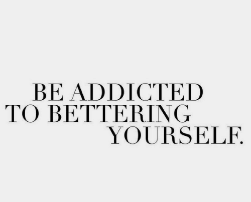 Addicted To: BE ADDICTED  TO BETTERING  YOURSELF