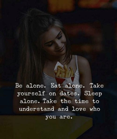 dates: Be alone. Eat alone. Take  yourself on dates Sleep  alone. Take the time to  understand and love wh0  you are.