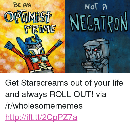 """Roll Out: BE AN  NOT A  NECATRON  PRIME <p>Get Starscreams out of your life and always ROLL OUT! via /r/wholesomememes <a href=""""http://ift.tt/2CpPZ7a"""">http://ift.tt/2CpPZ7a</a></p>"""