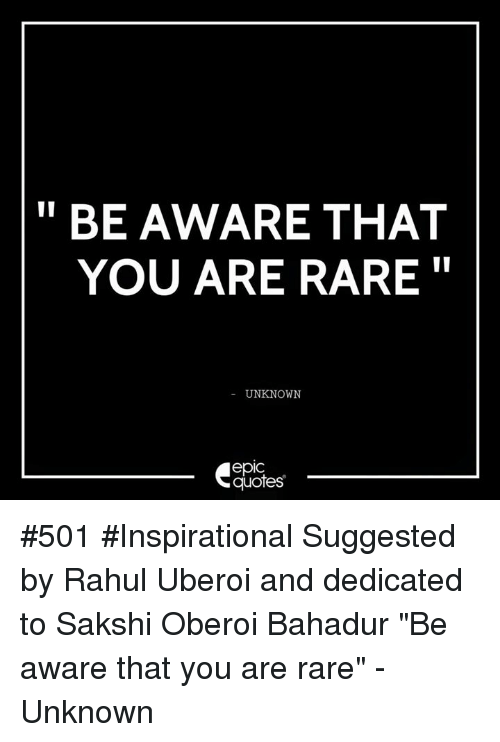 "sakshi: BE AWARE THAT  YOU ARE RARE  UNKNOWN  epIC  quotes #501 #Inspirational Suggested by Rahul Uberoi and dedicated to Sakshi Oberoi Bahadur ""Be aware that you are rare"" - Unknown"