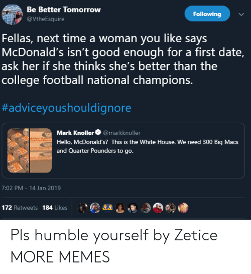 College, College Football, and Dank: Be Better Tomorrow  Following  VtheEsquire  Fellas, next time a woman you like says  McDonald's isn't good enough for a first date,  ask her if she thinks she's better than the  college football national champions.  #adviceyoushouldignore  Mark Knoller@markknoller  Hello, McDonald's? This is the White House. We need 300 Big Macs  and Quarter Pounders to go.  7:02 PM-14 Jan 2019  172 Retweets 184 Likes Pls humble yourself by Zetice MORE MEMES