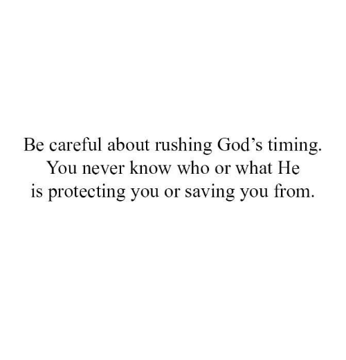 Memes, Never, and Be Careful: Be careful about rushing God's timing.  You never know who or what He  is protecting you or saving you from