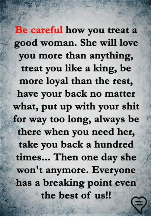 Memes, Shit, and Best: Be careful how you treat a  good woman. She will lov  you more than anything,  treat you like a king, be  more loyal than the rest,  have vour back no matter  what, put up with your shit  for way too long, always be  there when you need her,  take vou back a hundred  times... Then one day she  won't anymore. Everyone  has a breaking point even  the best of us!!