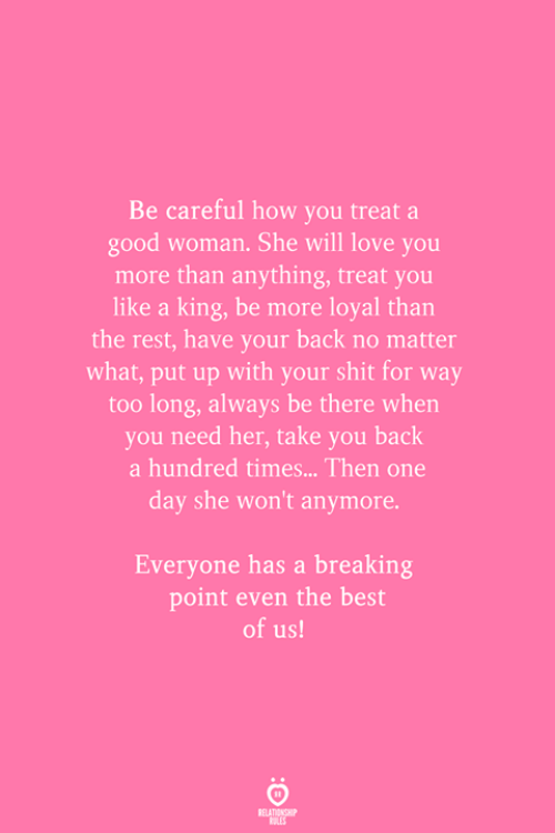 Love, Shit, and Best: Be careful how you treat a  good woman. She will love you  more than anything, treat you  like a king, be more loyal than  the rest, have your back no matter  what, put up with your shit for way  too long, always be there when  you need her, take you back  a hundred times... Then one  day she won't anymore.  Everyone has a breaking  point even the best  of us!