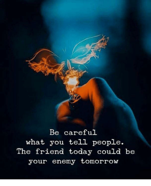 Today, Tomorrow, and Be Careful: Be careful  what you tell people.  The friend today could be  your enemy tomorrow