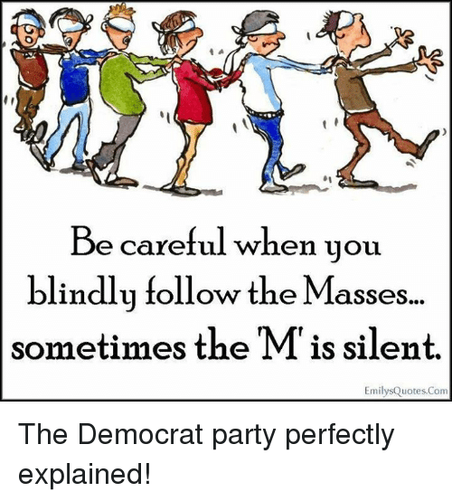 Memes, Party, and Be Careful: Be careful when you  blindly follow the Masses..  sometimes the M is silent.  EmilysQuotes.Com The Democrat party perfectly explained!