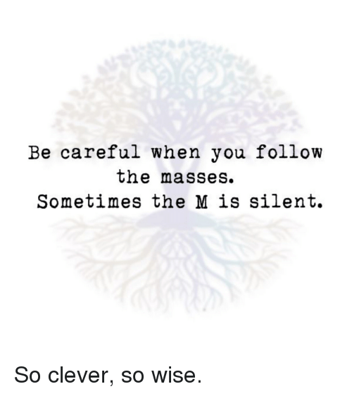 Be Careful When You Follow The Masses Sometimes The M Is Silent So