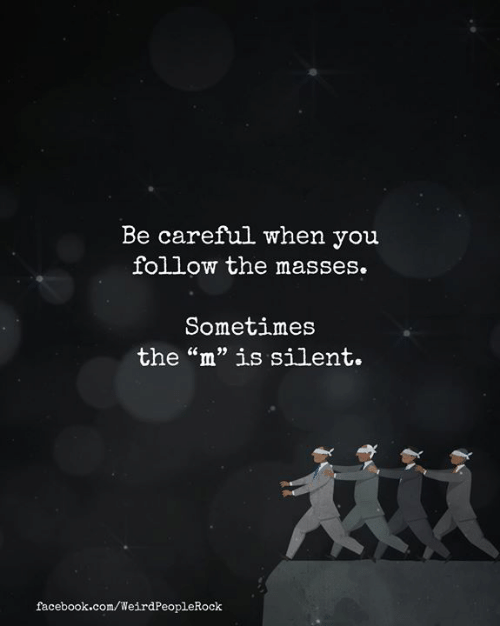 """Masses: Be careful when you  follow the masses.  Sometimes  the """"m"""" is silent.  facebook.com/WeirdPeopleRock"""