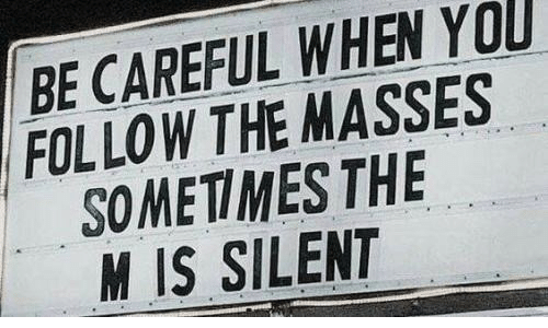 Masses: BE CAREFUL WHEN YOU  FOLLOW THE MASSES  SOMETIMES THE  M IS SILENT