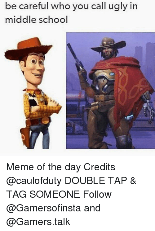 Middle School Memes: be careful who you call ugly in  middle school Meme of the day Credits @caulofduty DOUBLE TAP & TAG SOMEONE Follow @Gamersofinsta and @Gamers.talk