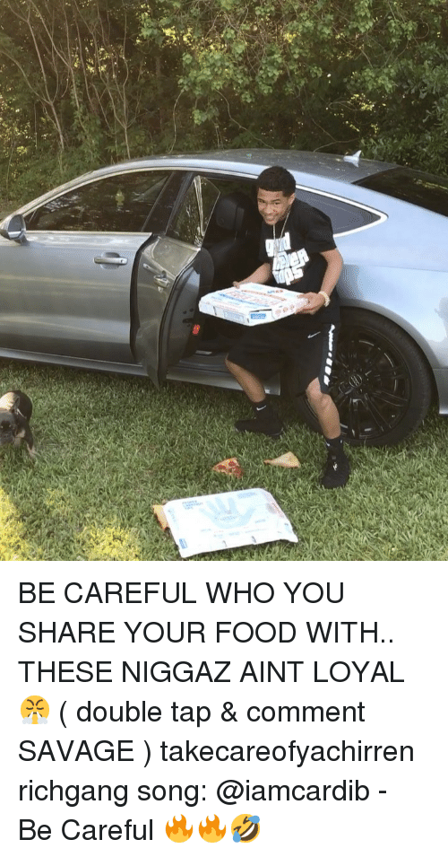 Food, Memes, and Savage: BE CAREFUL WHO YOU SHARE YOUR FOOD WITH.. THESE NIGGAZ AINT LOYAL😤 ( double tap & comment SAVAGE ) takecareofyachirren richgang song: @iamcardib - Be Careful 🔥🔥🤣