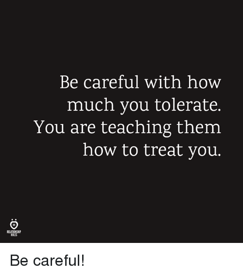 How To, Teaching, and Be Careful: Be careful with how  much you tolerate.  You are teaching them  how to treat you  RELATIONSHIP  RULES Be careful!