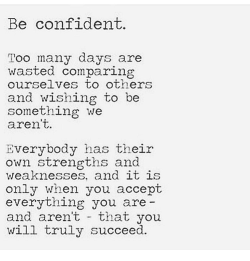 Will, Accept, and Own: Be confident.  Too many days are  wasted comparin  ourselves to others  and wishing to be  something we  aren't.  Everybody has their  own strengths and  weaknesses, and 1t 1S  only when you accept  everything you are  and aren't that you  will truly succeed