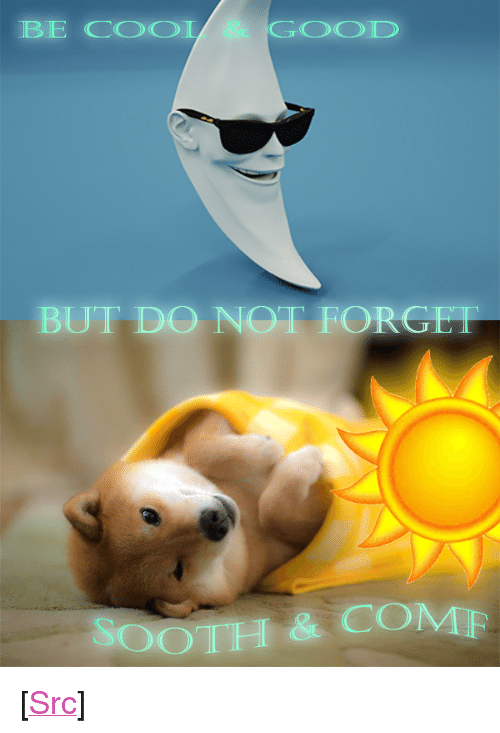 """sooth: BE COOL  GOOD  BUT DO NOT FORGET  SOOTH & COMF <p>[<a href=""""https://www.reddit.com/r/surrealmemes/comments/8nb2hn/you_are_cared_for/"""">Src</a>]</p>"""